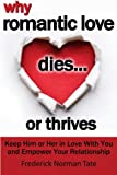 Why Romantic Love Dies... Or Thrives: Controversial Principles To Overcome Falling Out Of Love And Empower Your Romantic Relationship
