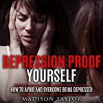 Depression Proof Yourself: How to Avoid and Overcome Being Depressed | Madison Taylor