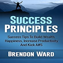Success Principles: Success Tips to Build Wealth, Happiness, Increase Productivity and Kick A#S (       UNABRIDGED) by Brendon Ward Narrated by Jason Lovett
