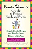 The Frantic Woman's Guide to Feeding Family and Friends: Shopping Lists, Recipes, and Tips for Every Dinner of the Year