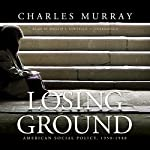 Losing Ground: American Social Policy, 1950 - 1980 | Charles Murray