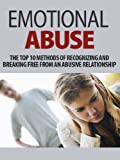 Emotional Abuse: The Top 10 Methods of Recognizing and Breaking Free From an Abusive Relationship (Emotional Abuse, Abusive relationship, emotional assault, ... your life, stop abusing, codependency)