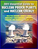 2011 Essential Guide to Nuclear Power Plants and Nuclear Energy: Reactor Designs, Safety, Emergency Preparedness, Security, Renewals, New Designs, Licensing, American Plants, Decommissioning