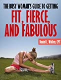The Busy Womans Guide to Getting Fit, Fierce, and Fabulous