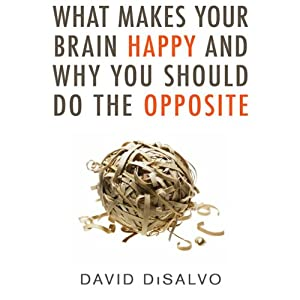 What Makes Your Brain Happy and Why You Should Do the Opposite | [David DiSalvo]