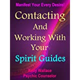 Contacting And Working With Your Spirit Guides - Overcome Obstacles And Manifest Your Every Desire (Personal Transformation) (Intuitive Living)
