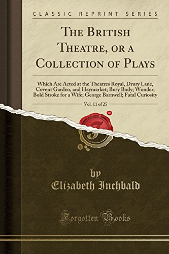 The British Theatre, or a Collection of Plays, Vol. 11 of 25: Which Are Acted at the Theatres Royal, Drury Lane, Covent Garden, and Haymarket; Busy ... Barnwell; Fatal Curiosity (Classic Reprint)