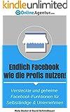 Endlich Facebook wie die Profis nutzen! Versteckte und geheime Facebook-Funktionen f�r Selbst�ndige & Unternehmen (Facebook Marketing 1)