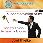 Super Motivation Now, Train Your Brain for Energy and Focus with Self-Hypnosis, Meditation and Affirmations   Joel Thielke