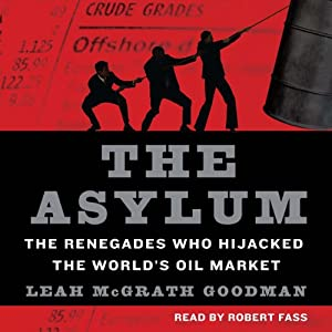 The Asylum: The Renegades Who Hijacked the World's Oil Market | [Leah McGrath Goodman]