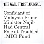 Confidant of Malaysia Prime Minister Najib Had Central Role at Troubled 1MDB Fund | Tom Wright,Bradley Hope