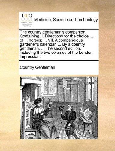 The country gentleman's companion. Containing, I. Directions for the choice, ... of ... horses; ... VII. A compendious gardener's kalendar, ... By a ... the two volumes of the London impression.