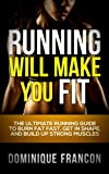 Running: Will Make You FIT! - The Ultimate Running Guide to Burn Fat FAST, Lose Weight and Build Up Strong Muscles (Running, Motivation, Weight Loss, Fitness, Health, HIIT, Bodybuilding)