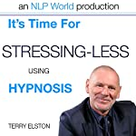 It's Time For Stressing Less With Terry Elston: International Prime-Selling NLP Hypnosis Audio | Terry H Elston