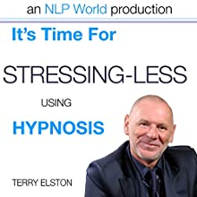 It's Time For Stressing Less With Terry Elston: International Prime-Selling NLP Hypnosis Audio  by Terry H Elston Narrated by Terry H Elston