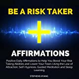 Be a Risk Taker Affirmations: Positive Daily Affirmations to Help You Boost Your Risk Taking Abilities and Lower Your Fears Using the Law of Attraction