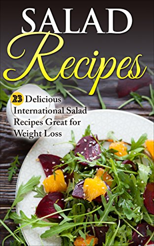 Salad Recipes: 23 Delicious International Salad Recipes Great for Weight Loss (Salad, Salad Recipes, Salad Cookbook, Weight Loss, Fat Free Salad,) by Liza Leake