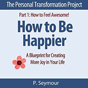 How to Be Happier: A Blueprint for Creating More Joy in Your Life: The Personal Transformation Project: Part 1 How to Feel Awesome! | [P. Seymour]