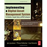 Implementing a Digital Asset Management System: For Animation, Computer Games, and Web Development