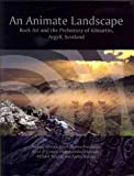 An Animate Landscape: Rock Art and the Prehistory of Kilmartin, Argyll, Scotland An Animate Landsca