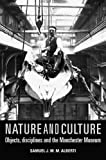 Samuel J.M.M. Alberti Nature and Culture: Objects, Disciplines and the Manchester Museum (Politics, Culture & Society in)
