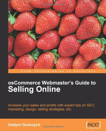 Oscommerce Webmaster'S Guide To Selling Online: Increase Your Sales And Profits With Expert Tips On Seo, Marketing, Design, Selling Strategies, Etc. (From Technologies To Solutions)