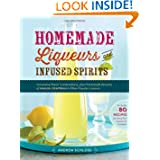 Homemade Liqueurs and Infused Spirits: Innovative Flavor Combinations, Plus Homemade Versions of Kahlúa, Cointreau...