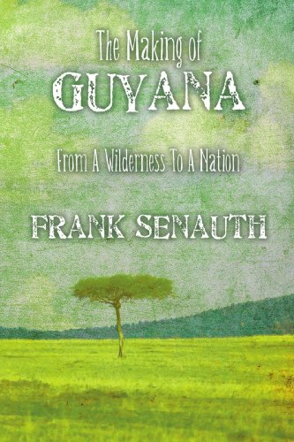 The Making of Guyana: From A Wilderness To A Nation