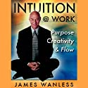 Intuition @ Work: Purpose, Creativity and Flow (       UNABRIDGED) by James Wanless Narrated by James Wanless