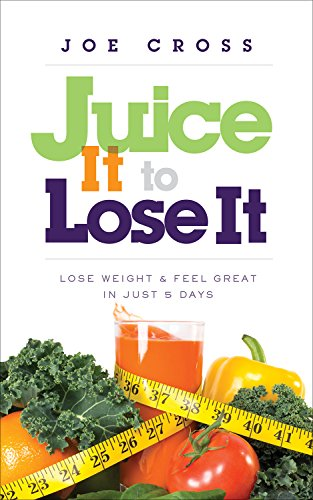 Juice It to Lose It: Lose Weight and Feel Great in Just 5 Days by Joe Cross