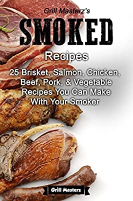 Grill Masterz's Smoked Recipes: 25 Brisket, Salmon, Chicken, Beef, Pork, & Vegetable Recipes You Can Make With Your Smoker