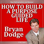 How to Build a Purpose Guided Life | Bryan Dodge