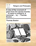Thomas Boston A view of the covenant of grace from the sacred records: ... to which is subjoin'd, a memorial ... by ... Thomas Boston, ...