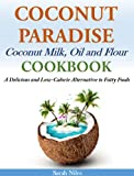 Coconut Paradise: Coconut Milk, Oil and Flour Cookbook - A Delicious and Low-Calorie Alternative to Fatty Foods