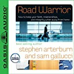 Road Warrior: How to Keep Your Faith, Relationships, and Integrity When Away from Home | Stephen Arterburn,Sam Galucci