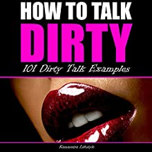 How to Talk Dirty: 101 Dirty Talk Examples Audiobook by  Kamasutra Lifestyle Narrated by Lia Langola