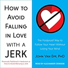 How to Avoid Falling in Love with a Jerk: The Foolproof Way to Follow Your Heart Without Losing Your Mind Audiobook by John Van Epp Narrated by Alexander Cendese
