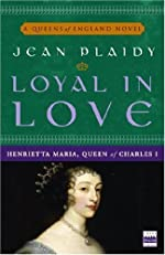 Loyal in Love: Henrietta Maria, Queen of Charles I (A Queens of England Novel)