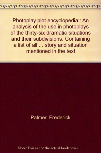 Photoplay Plot Encyclopedia;: An Analysis Of The Use In Photoplays Of The Thirty-Six Dramatic Situations And Their Subdivisions. Containing A List Of ... Story And Situation Mentioned In The Text