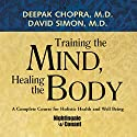 Training the Mind, Healing the Body: A Complete Course for Holistic Health and Well Being  by Deepak Chopra, David Simon Narrated by Deepak Chopra