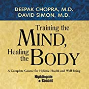 Training the Mind, Healing the Body: A Complete Course for Holistic Health and Well Being | Deepak Chopra, David Simon