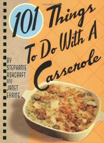 101 Things to Do with a Casserole by Stephanie Ashcraft, Janet Eyring