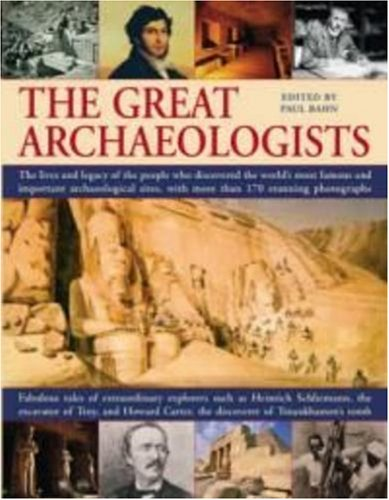 The Great Archaeologists: The lives and legacy of the people who discovered the world's most famous archaeological sites, with 200 stunning color photographs, PAUL G. BAHN