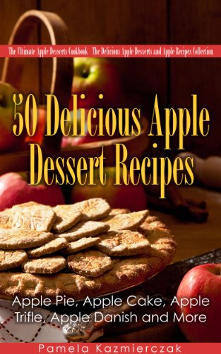 Free Kindle Book : 50 Delicious Apple Dessert Recipes - Apple Pie, Apple Cake, Apple Trifle, Apple Danish and More (The Ultimate Apple Desserts Cookbook - The Delicious Apple Desserts and Apple Recipes Collection 1)