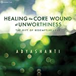 Healing the Core Wound of Unworthiness: The Gift of Redemptive Love |  Adyashanti