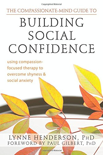 The Compassionate-Mind Guide to Building Social Confidence: Using Compassion-Focused Therapy to Overcome Shyness and Soc