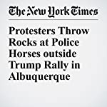 Protesters Throw Rocks at Police Horses outside Trump Rally in Albuquerque | Christopher Mele,Ashley Parker
