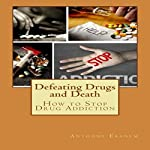 Defeating Drugs and Death: How to Stop Drug Addiction   Anthony Ekanem