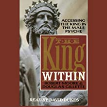 The King Within: Accessing the King in the Male Psyche (       ABRIDGED) by Robert Moore, Douglas Gillette Narrated by David Dukes