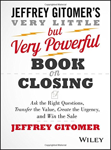 The Very Little But Very Powerful Book on Closing: Ask the Right Questions, Transfer the Value, Create the Urgency, and Win the Sale